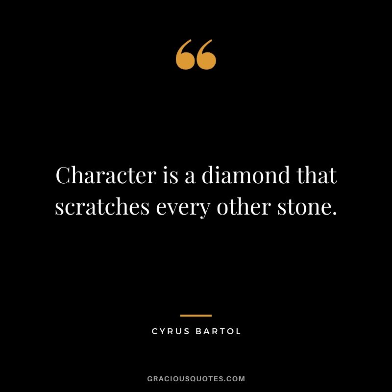 Character is a diamond that scratches every other stone. - Cyrus Bartol