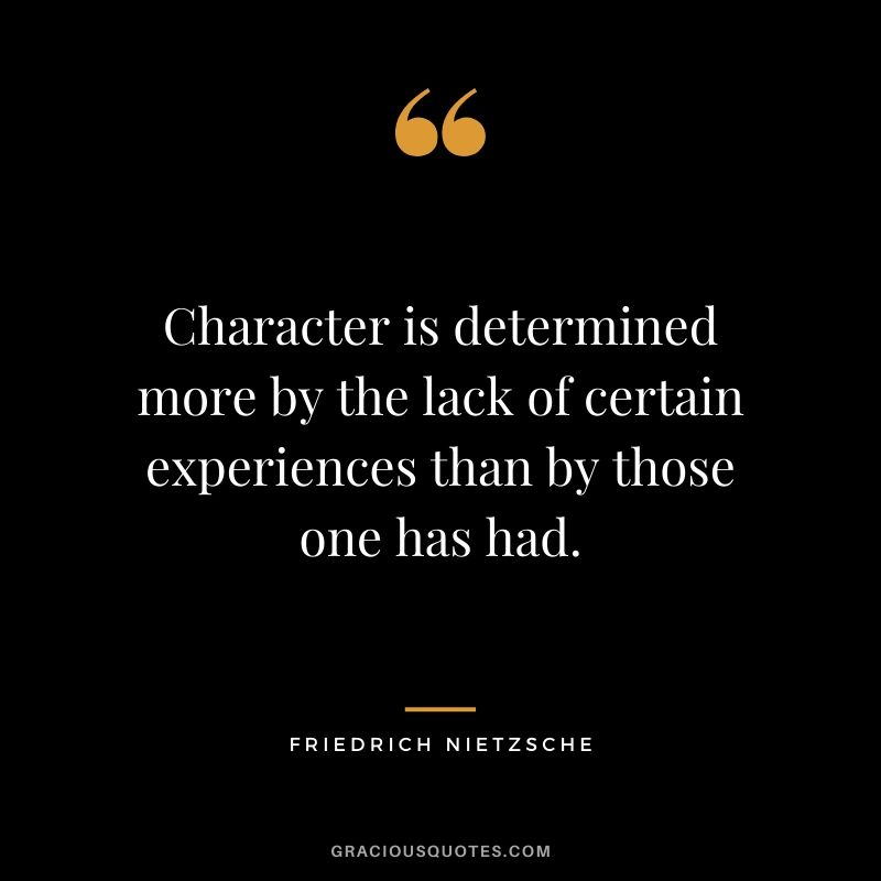 Character is determined more by the lack of certain experiences than by those one has had. - Friedrich Nietzsche