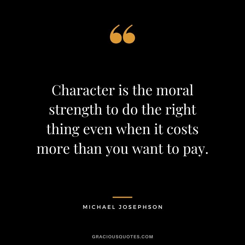 Character is the moral strength to do the right thing even when it costs more than you want to pay. - Michael Josephson