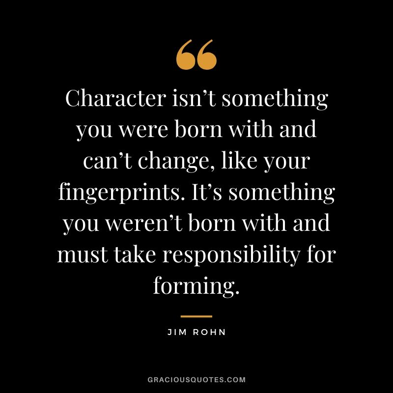 Character isn't something you were born with and can't change, like your fingerprints. It's something you weren't born with and must take responsibility for forming. - Jim Rohn