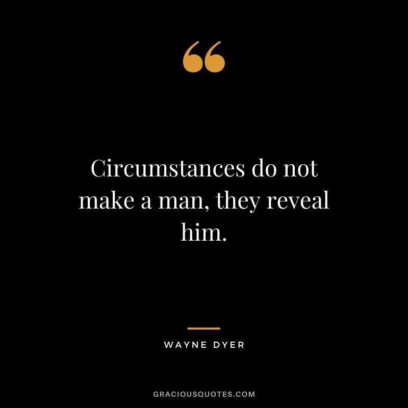 Circumstances do not make a man, they reveal him. - Wayne Dyer