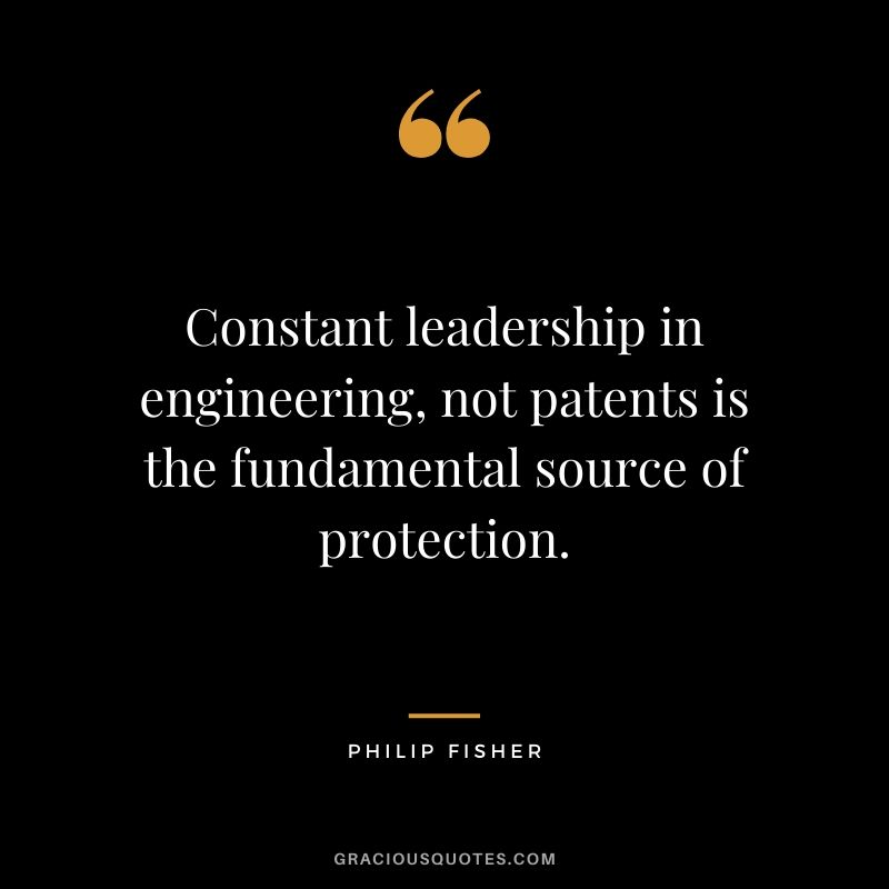 Constant leadership in engineering, not patents is the fundamental source of protection.