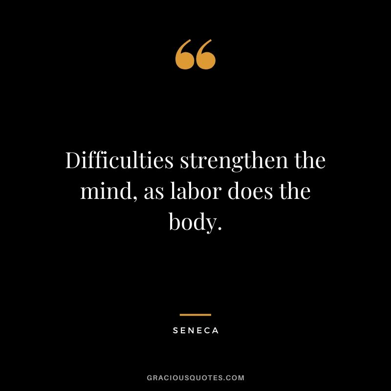 Difficulties strengthen the mind, as labor does the body. - Seneca