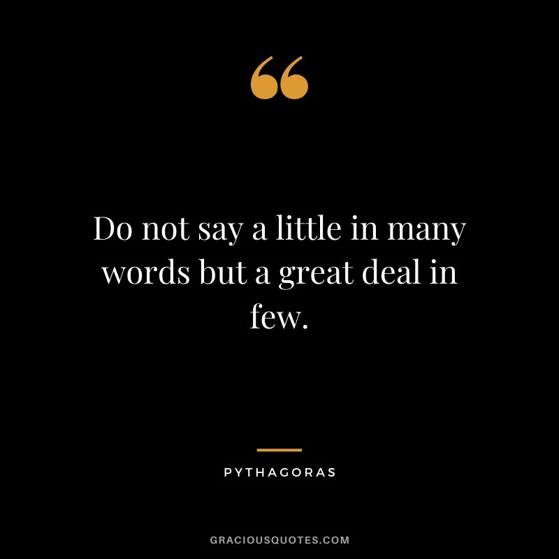 Do not say a little in many words but a great deal in few. - Pythagoras