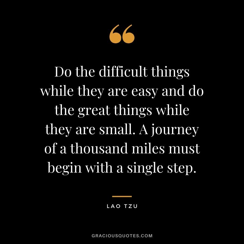Do the difficult things while they are easy and do the great things while they are small. A journey of a thousand miles must begin with a single step.