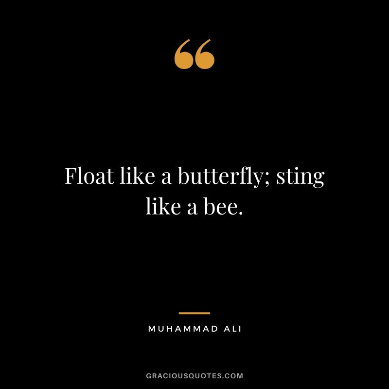 Float like a butterfly; sting like a bee.