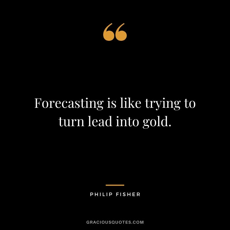 Forecasting is like trying to turn lead into gold.