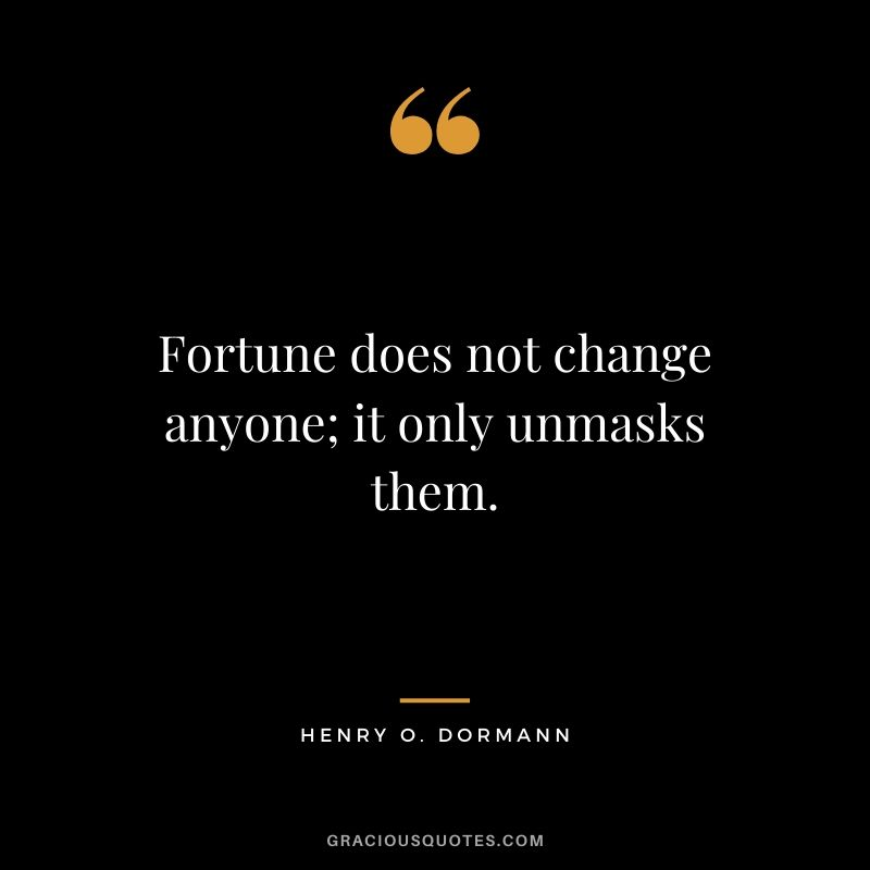 Fortune does not change anyone; it only unmasks them. - Henry O. Dormann