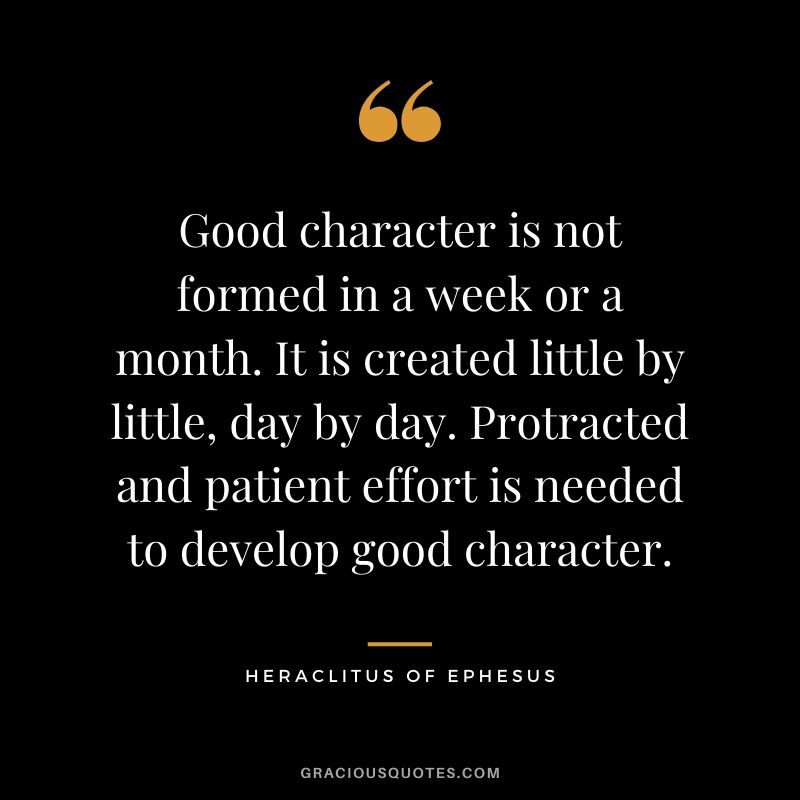 Good character is not formed in a week or a month. It is created little by little, day by day. Protracted and patient effort is needed to develop good character. - Heraclitus of Ephesus