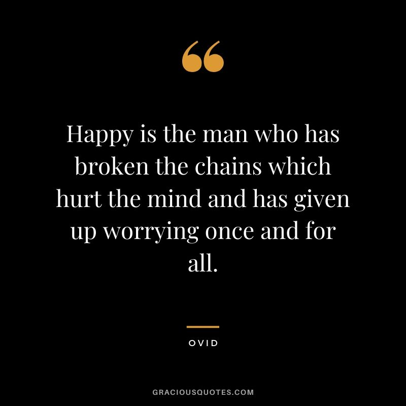 Happy is the man who has broken the chains which hurt the mind and has given up worrying once and for all. - Ovid