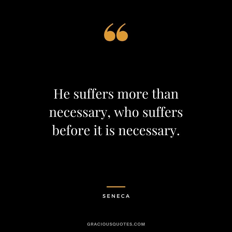 He suffers more than necessary, who suffers before it is necessary.
