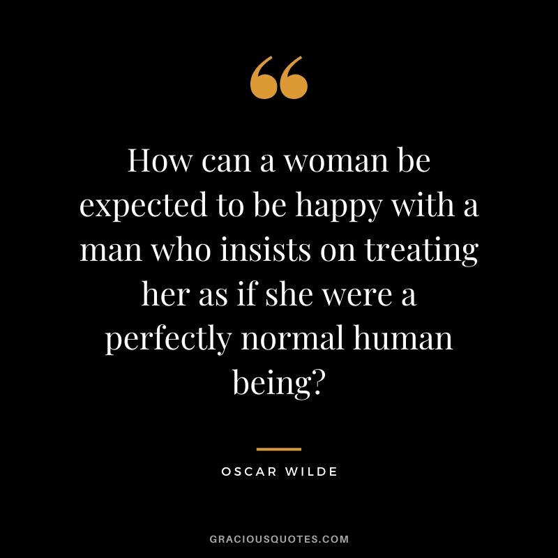 How can a woman be expected to be happy with a man who insists on treating her as if she were a perfectly normal human being?