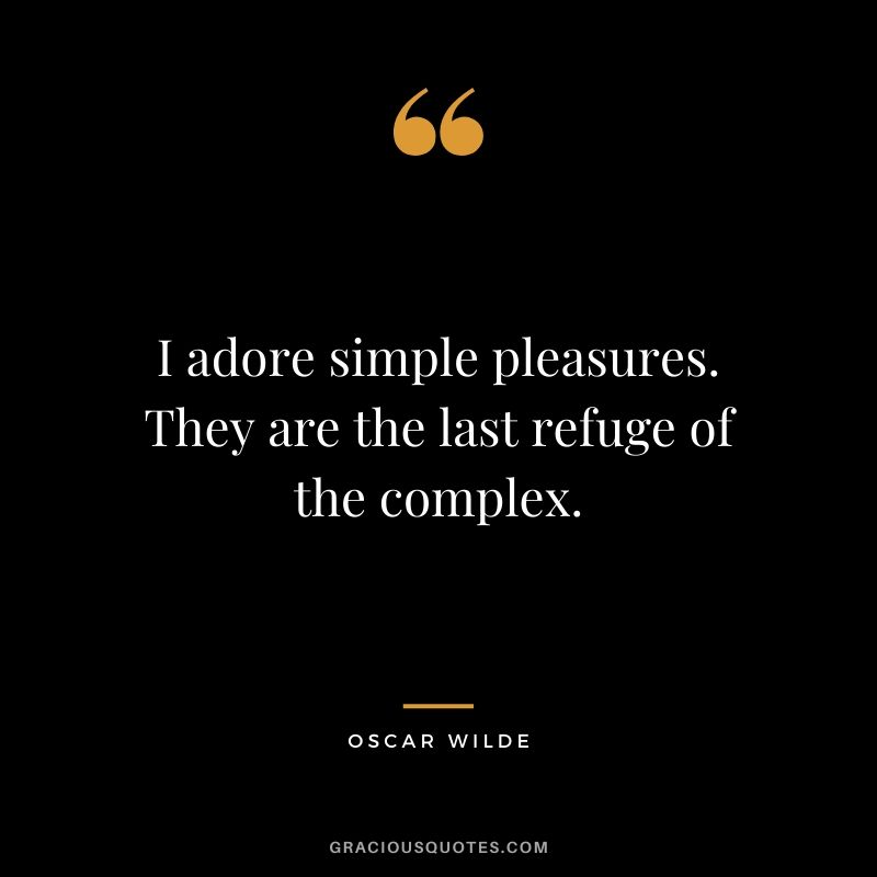 I adore simple pleasures. They are the last refuge of the complex.