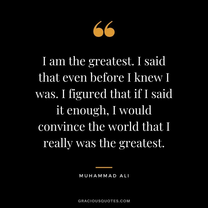 I am the greatest. I said that even before I knew I was. I figured that if I said it enough, I would convince the world that I really was the greatest.