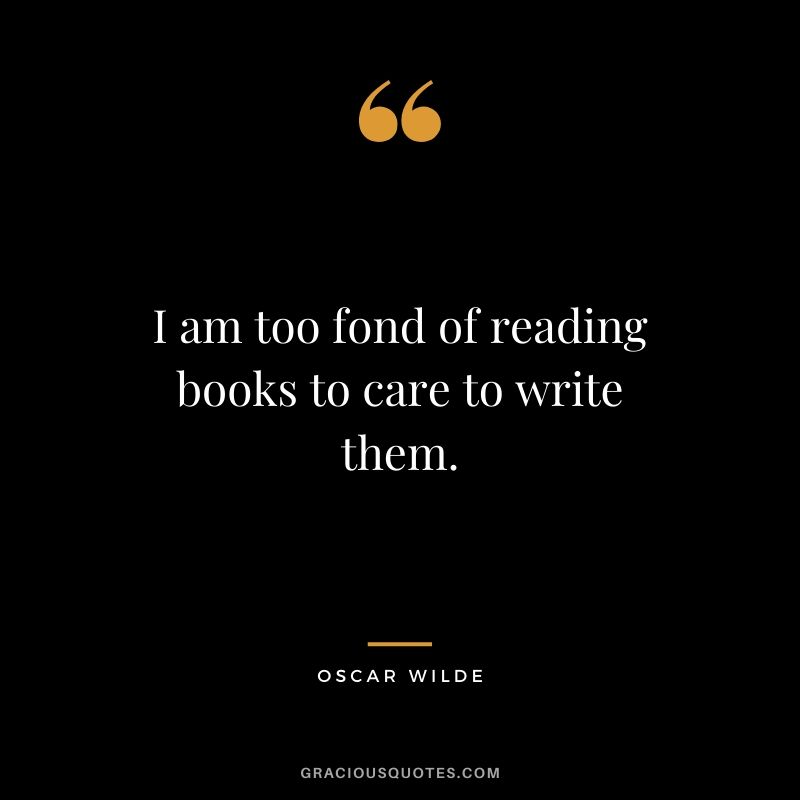 I am too fond of reading books to care to write them.