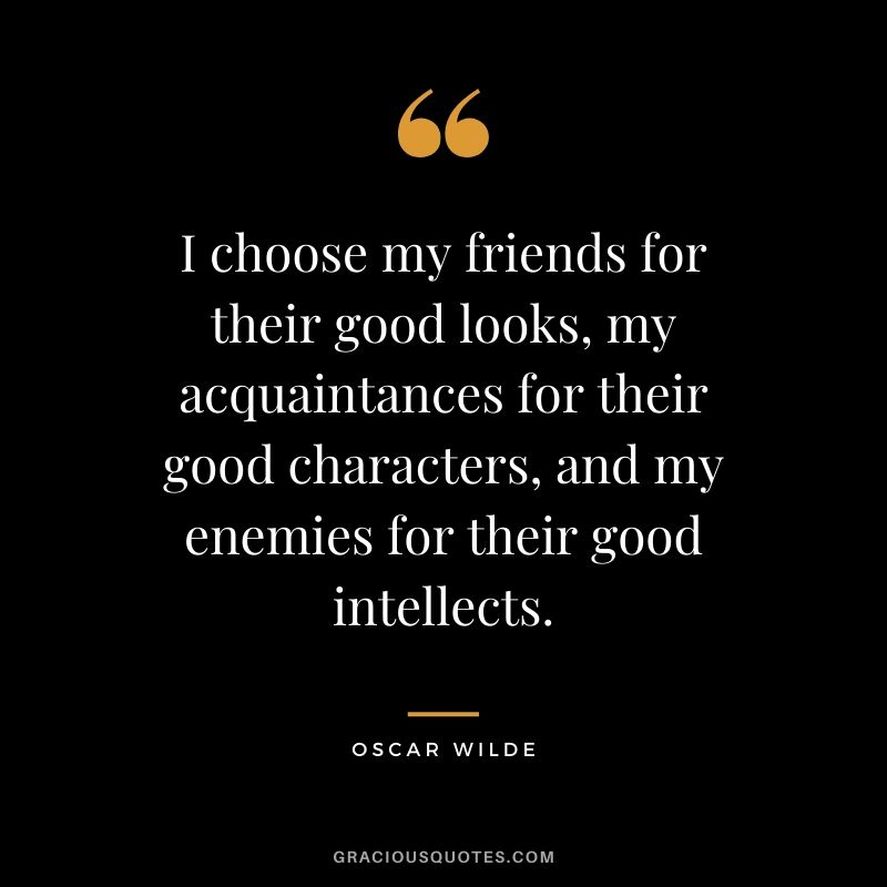 I choose my friends for their good looks, my acquaintances for their good characters, and my enemies for their good intellects. - Oscar Wilde
