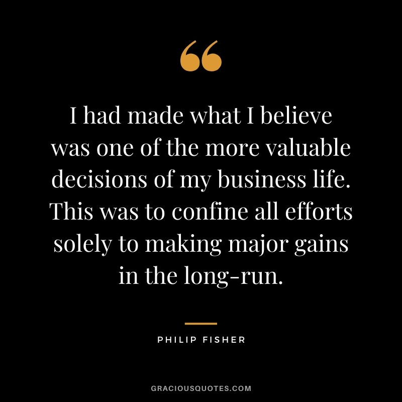 I had made what I believe was one of the more valuable decisions of my business life. This was to confine all efforts solely to making major gains in the long-run.