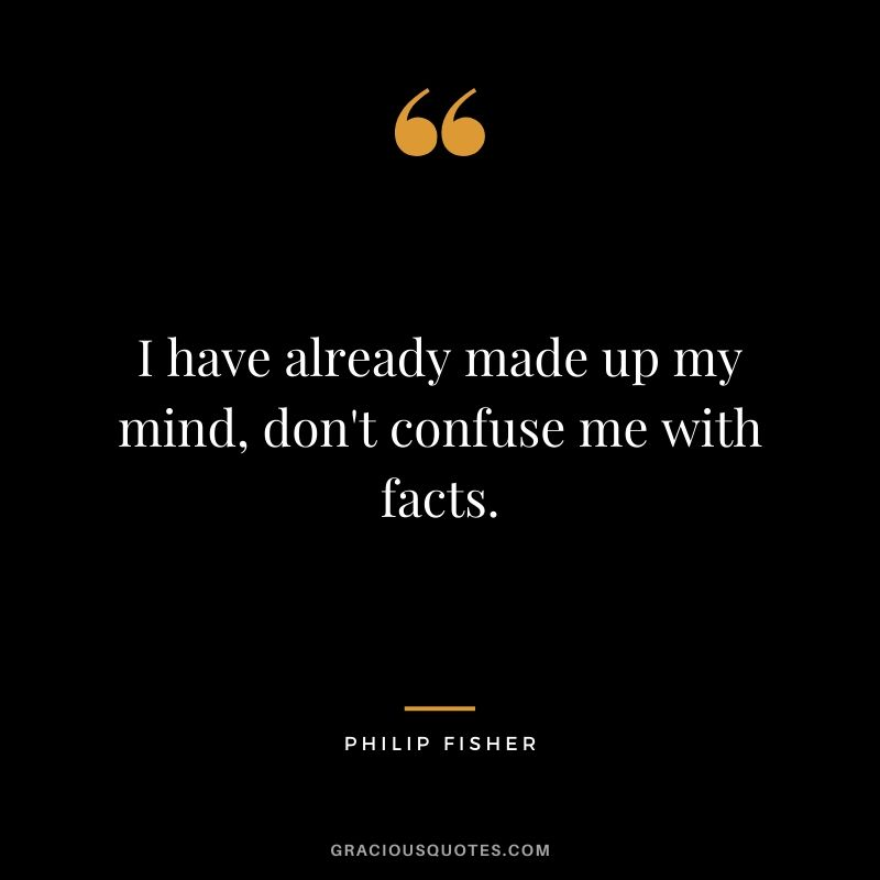 I have already made up my mind, don't confuse me with facts.