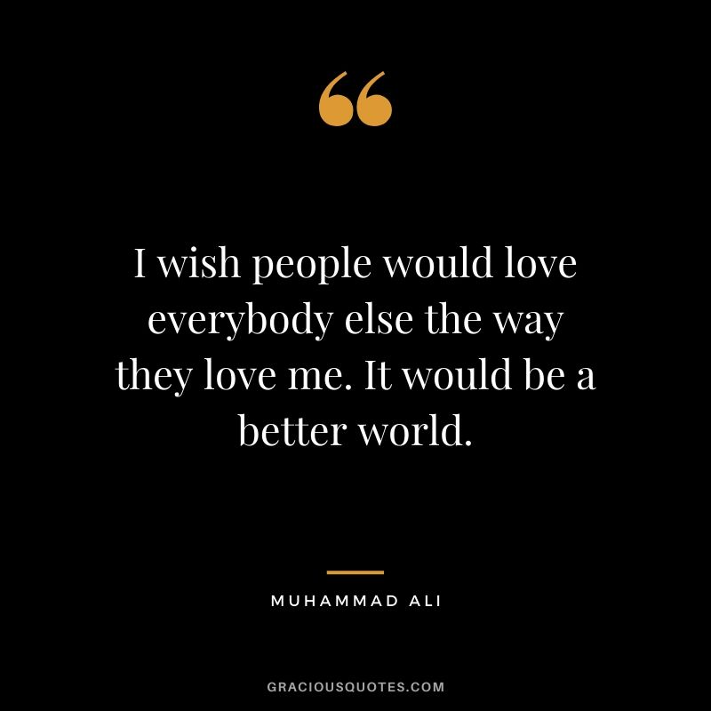 I wish people would love everybody else the way they love me. It would be a better world.