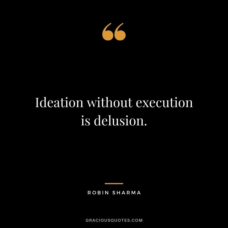 Ideation without execution is delusion.