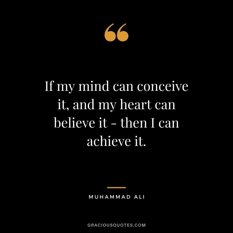 If my mind can conceive it, and my heart can believe it - then I can achieve it.