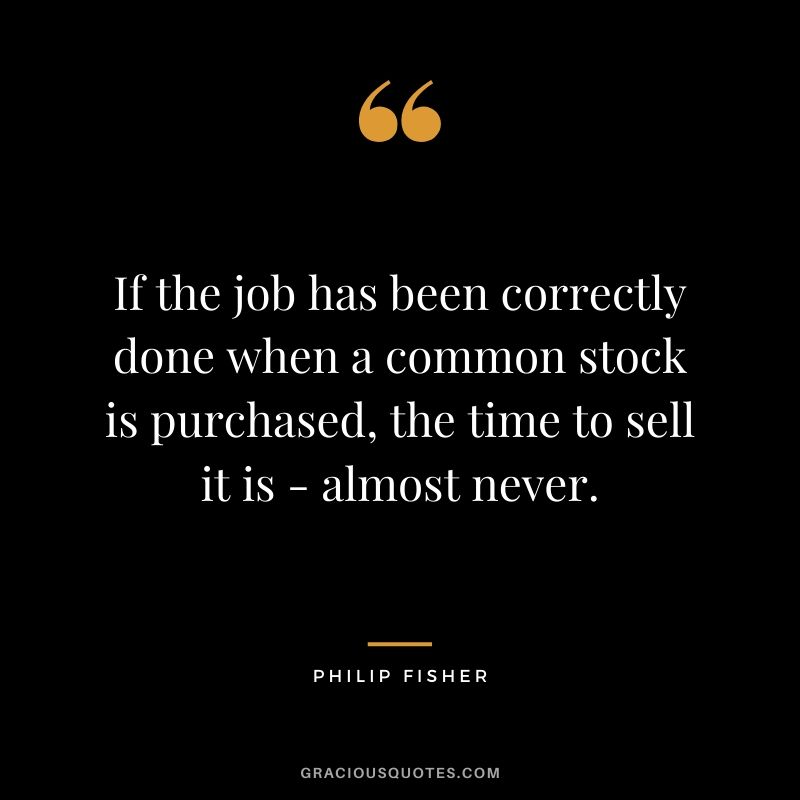 If the job has been correctly done when a common stock is purchased, the time to sell it is - almost never.
