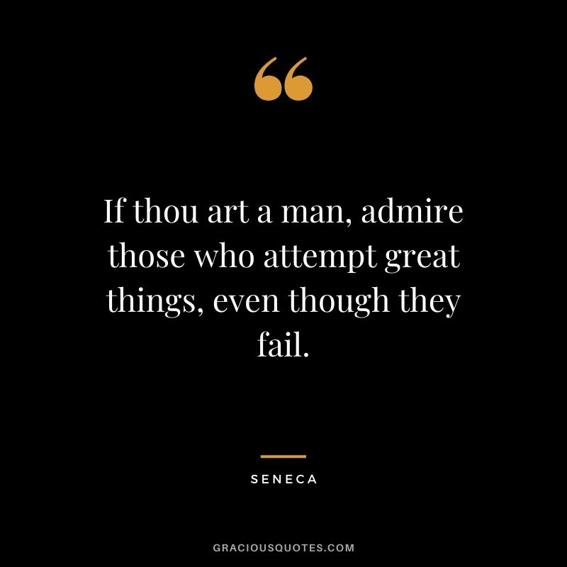 If thou art a man, admire those who attempt great things, even though they fail.
