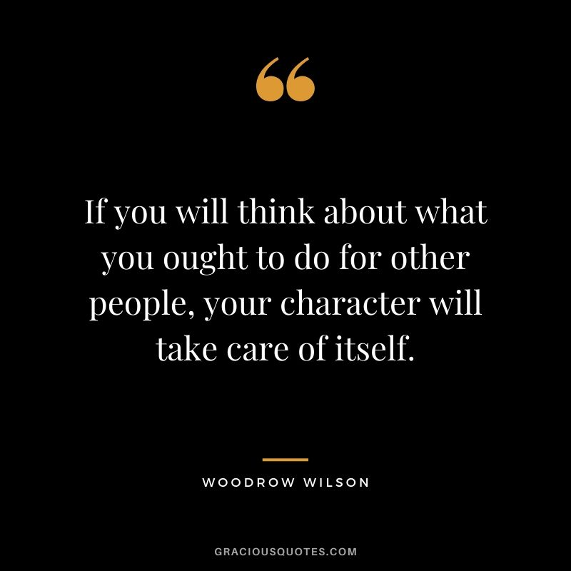 If you will think about what you ought to do for other people, your character will take care of itself. - Woodrow Wilson