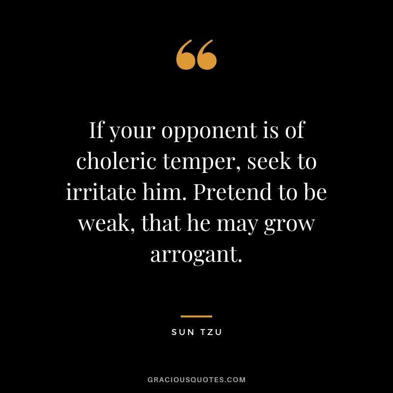 If your opponent is of choleric temper, seek to irritate him. Pretend to be weak, that he may grow arrogant.