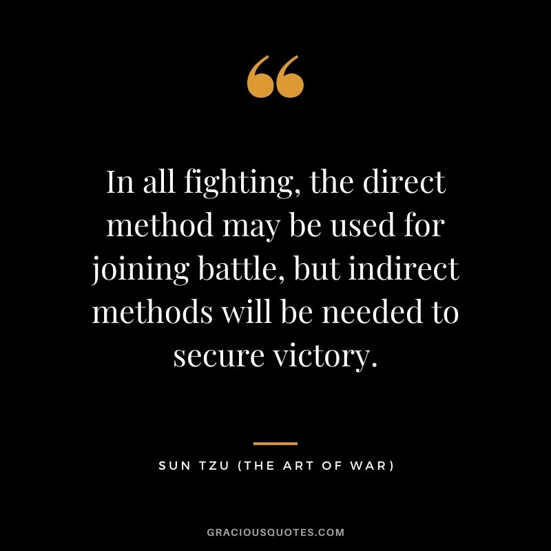 In all fighting, the direct method may be used for joining battle, but indirect methods will be needed to secure victory.