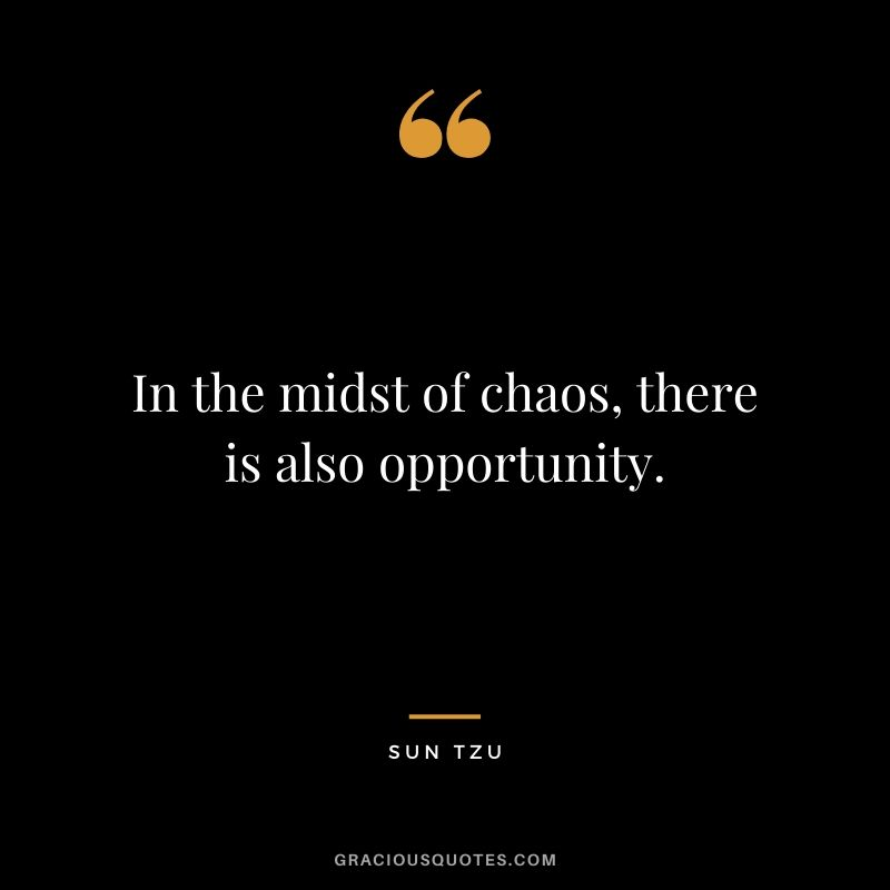 In the midst of chaos, there is also opportunity. - Sun Tzu