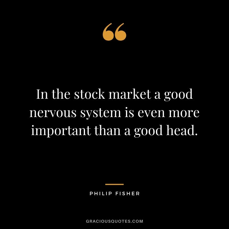 In the stock market a good nervous system is even more important than a good head.