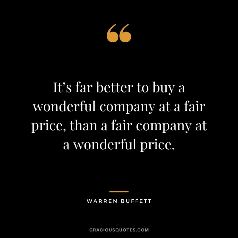 It's far better to buy a wonderful company at a fair price, than a fair company at a wonderful price. - Warren Buffett