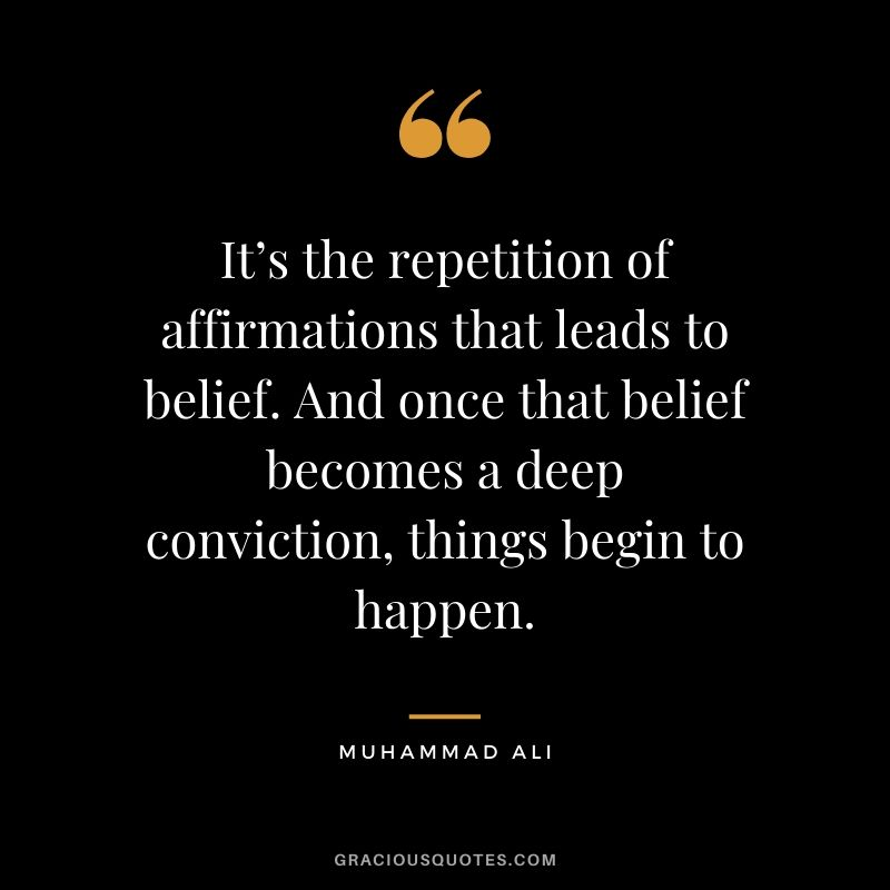 It's the repetition of affirmations that leads to belief. And once that belief becomes a deep conviction, things begin to happen.