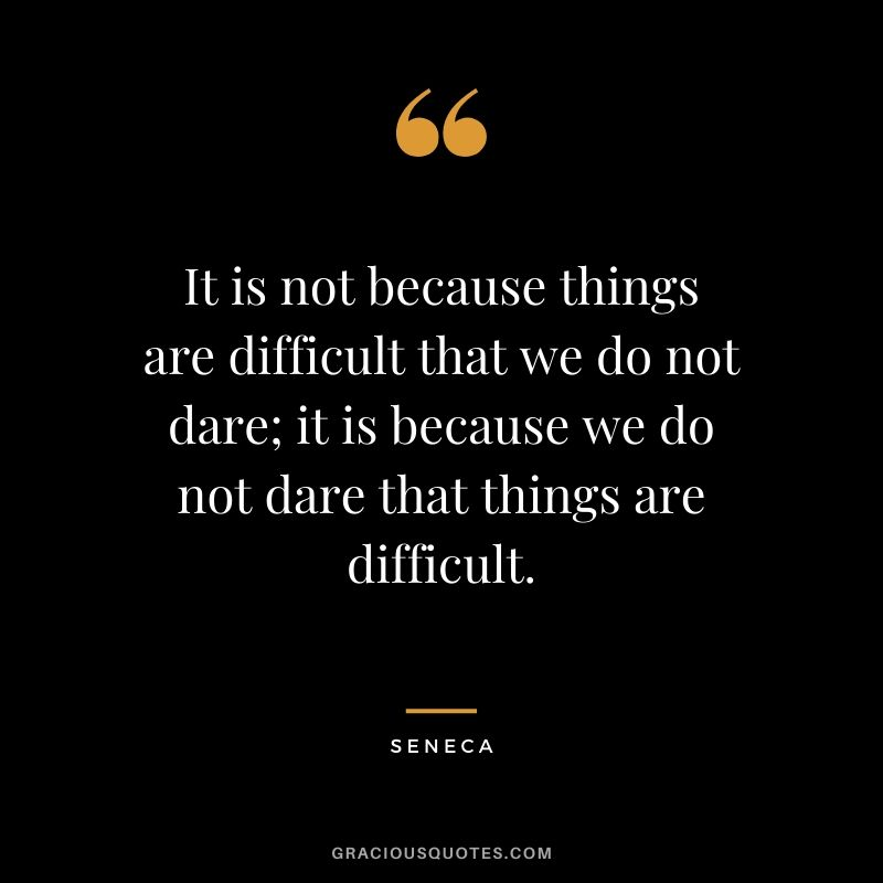 It is not because things are difficult that we do not dare; it is because we do not dare that things are difficult.