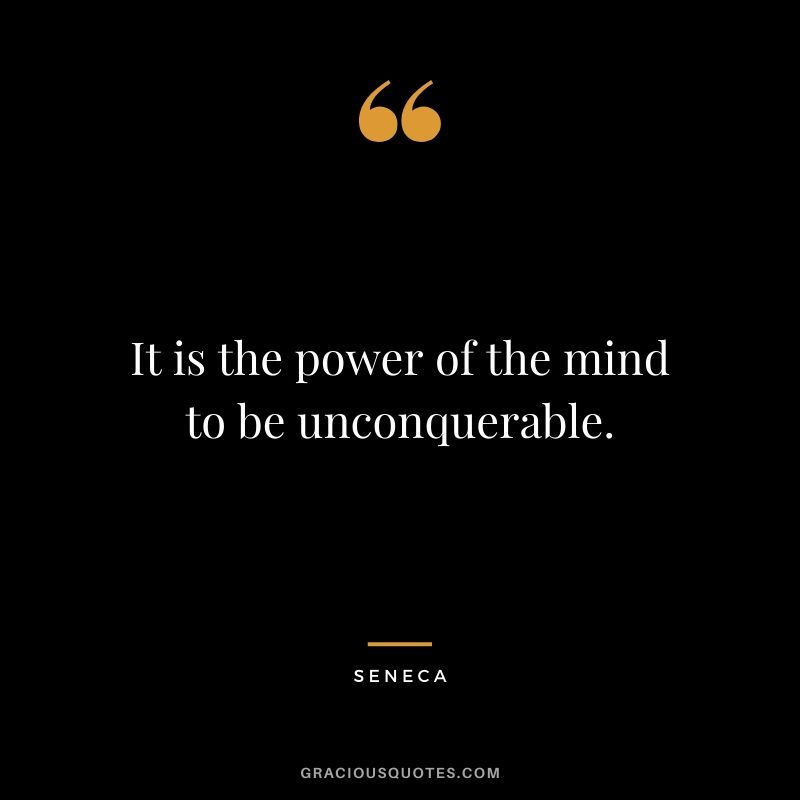 It is the power of the mind to be unconquerable.