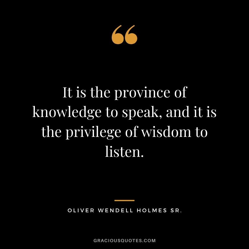 It is the province of knowledge to speak, and it is the privilege of wisdom to listen. - Oliver Wendell Holmes Sr.
