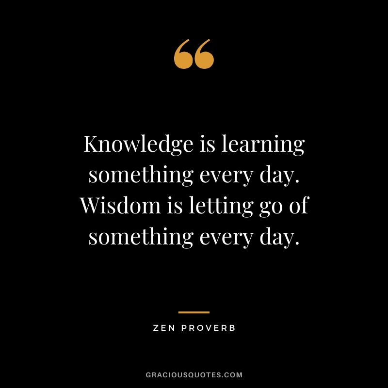 Knowledge is learning something every day. Wisdom is letting go of something every day. - Zen Proverb