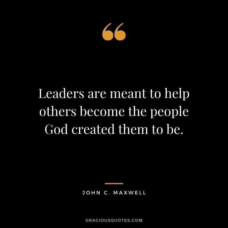 Leaders are meant to help others become the people God created them to be.