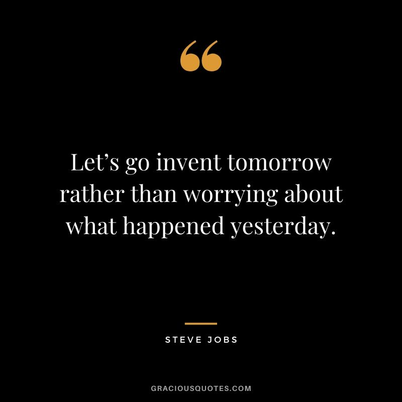 Let's go invent tomorrow rather than worrying about what happened yesterday.