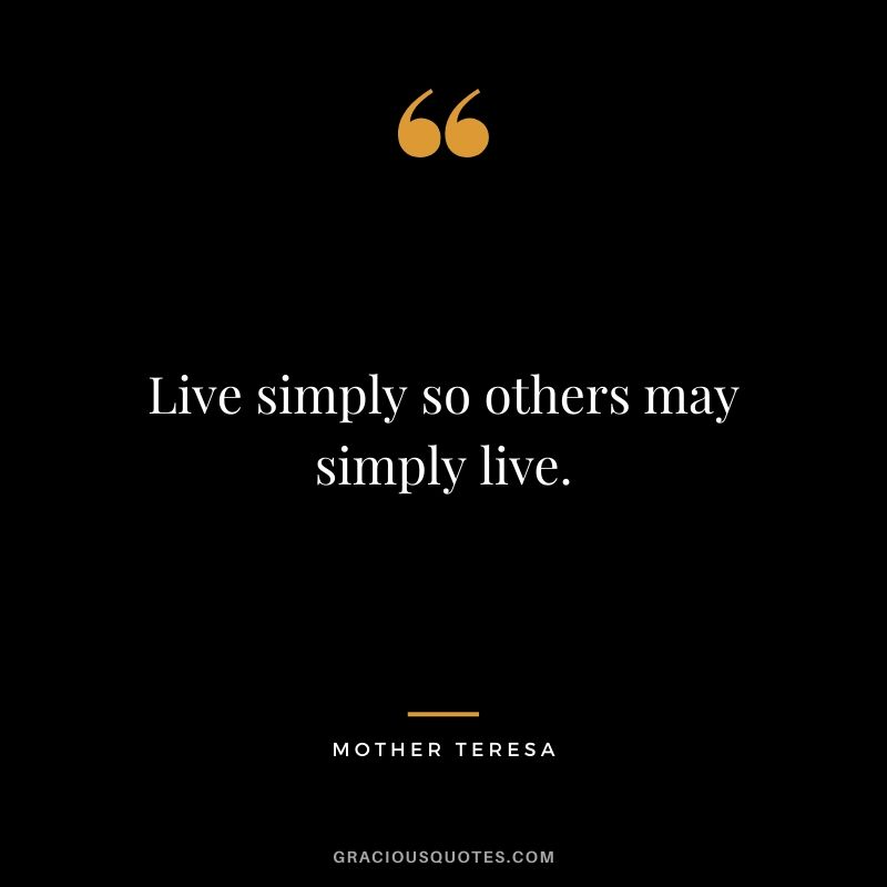 Live simply so others may simply live. - Mother Teresa