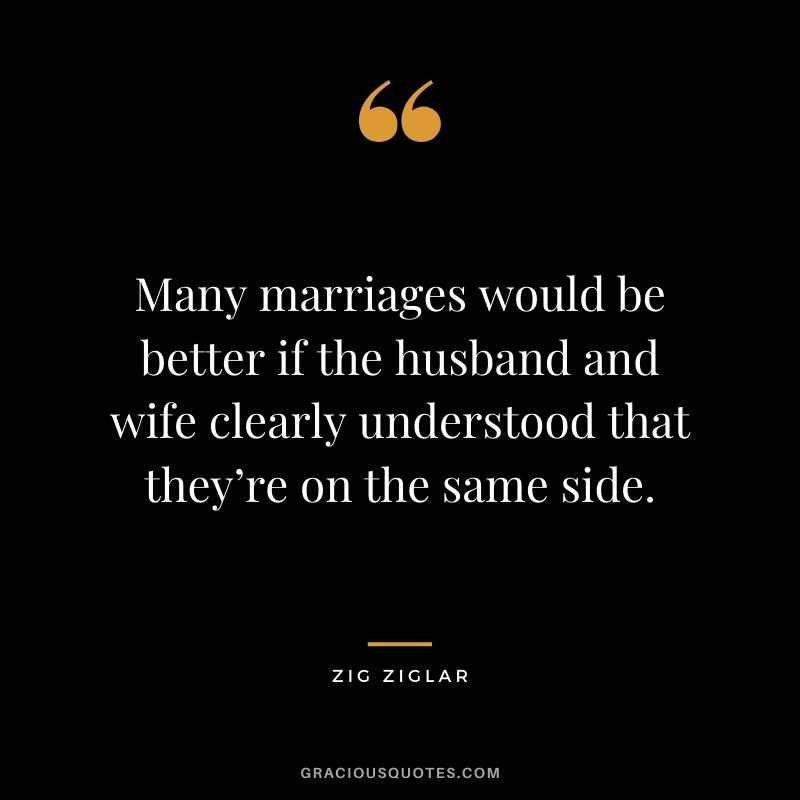 Many marriages would be better if the husband and wife clearly understood that they're on the same side.