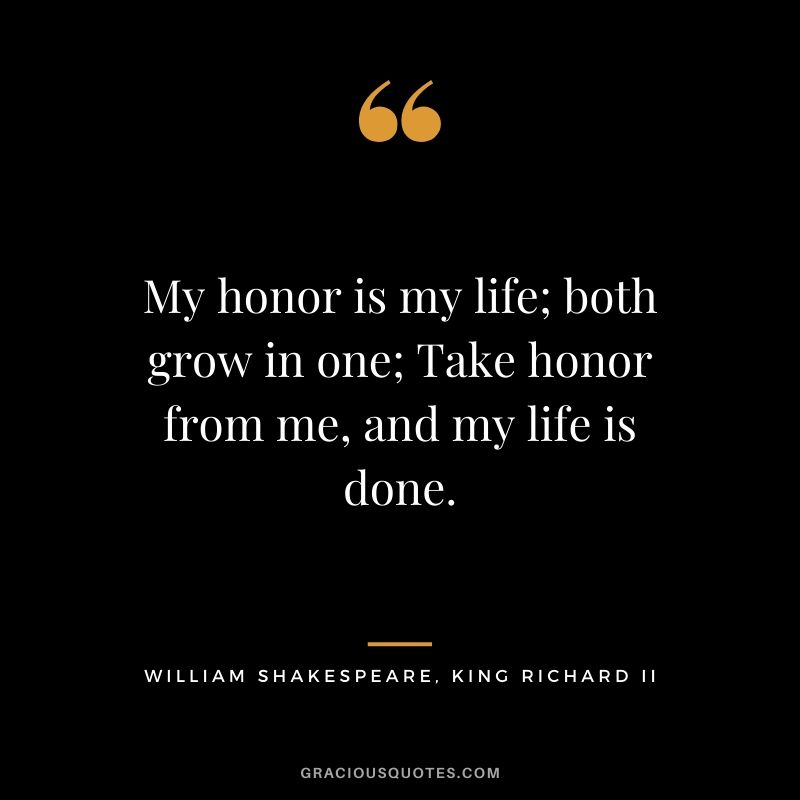 My honor is my life; both grow in one; Take honor from me, and my life is done. - William Shakespeare