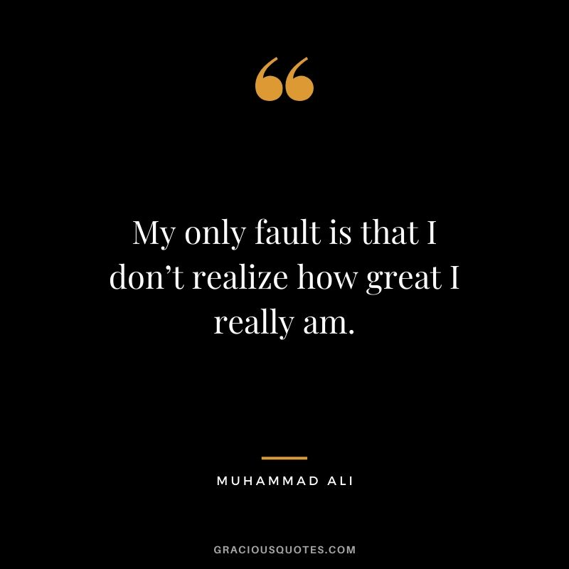 My only fault is that I don't realize how great I really am.
