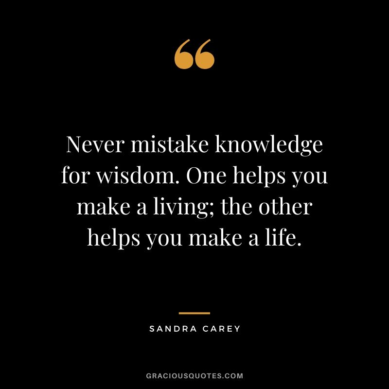 Never mistake knowledge for wisdom. One helps you make a living; the other helps you make a life. - Sandra Carey