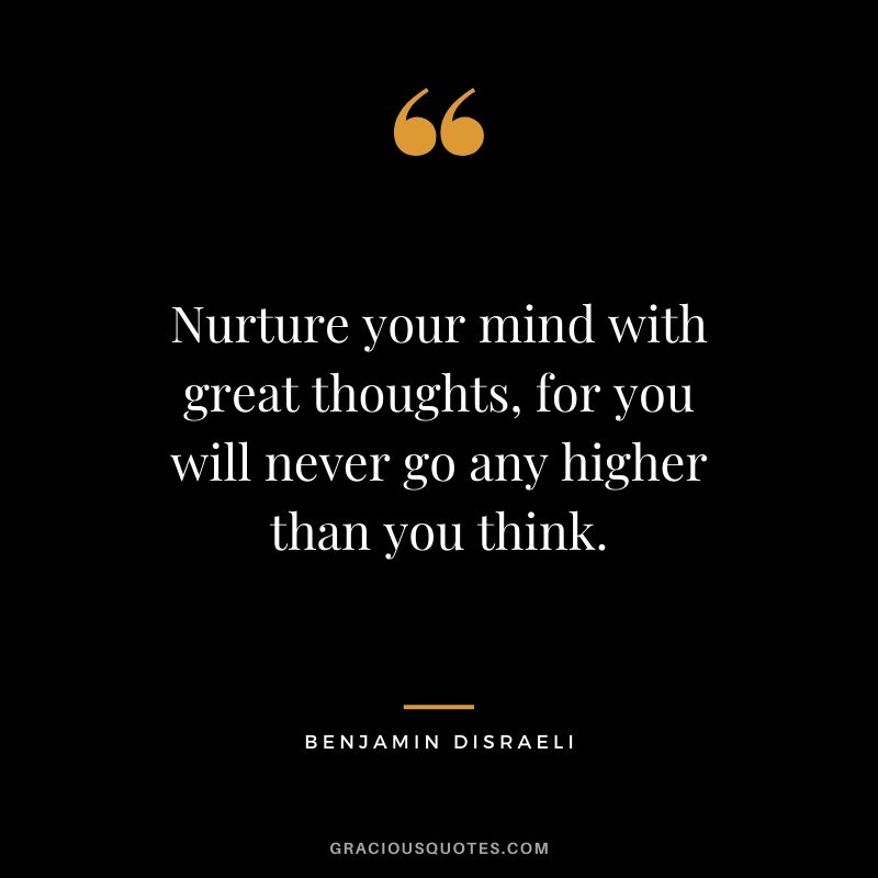 Nurture your mind with great thoughts, for you will never go any higher than you think.