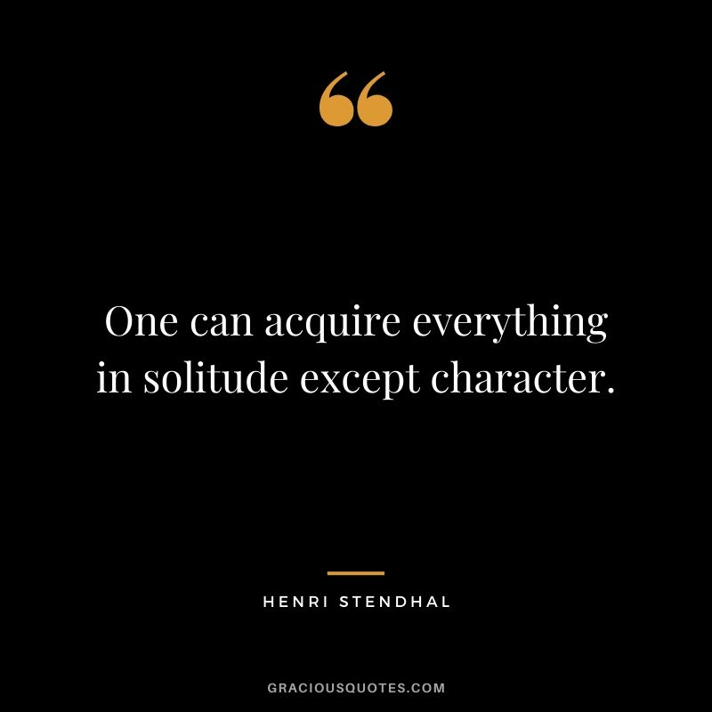 One can acquire everything in solitude except character. - Henri Stendhal
