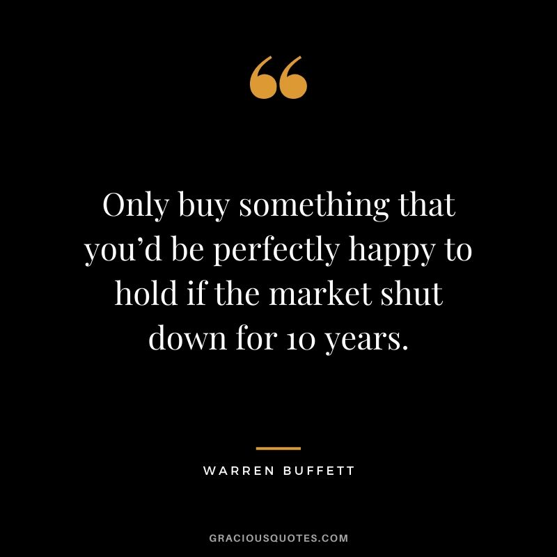 Only buy something that you'd be perfectly happy to hold if the market shut down for 10 years. - Warren Buffett