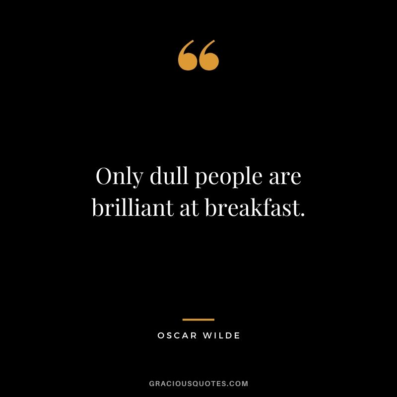 Only dull people are brilliant at breakfast.