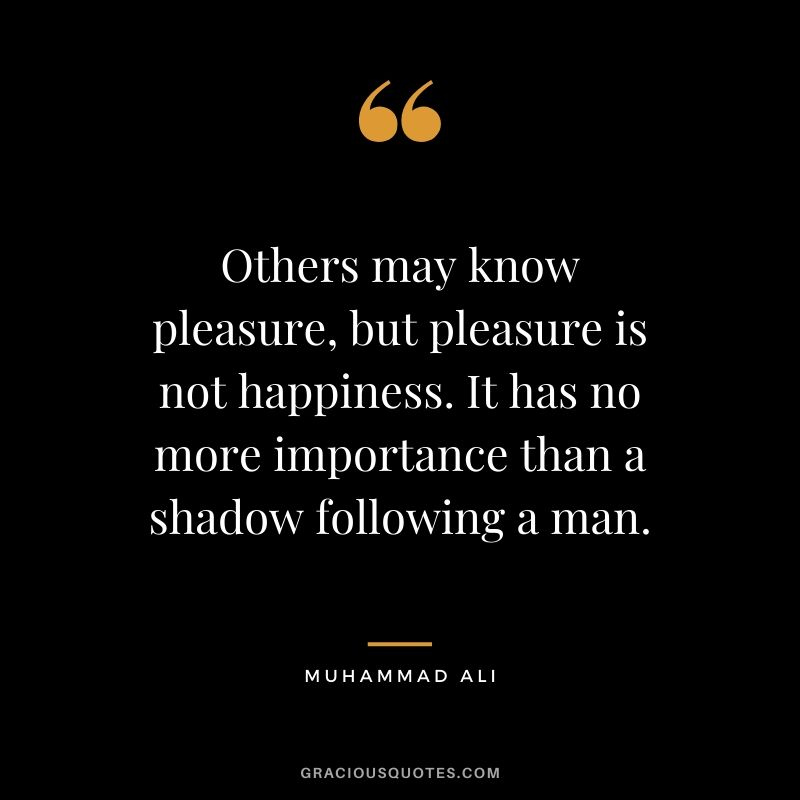 Others may know pleasure, but pleasure is not happiness. It has no more importance than a shadow following a man.
